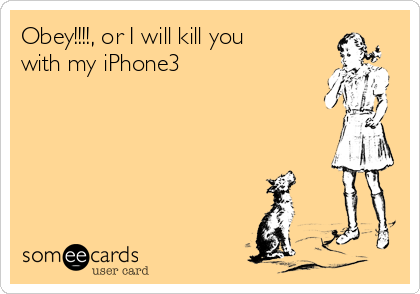 Obey!!!!, or I will kill you with my iPhone3