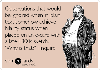 "Observations that would be ignored when in plain text somehow achieve hilarity status when placed on an e-card with a late-1800s sketch. ""Why is that?"" I inquire."
