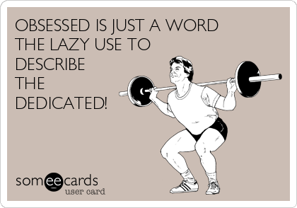 OBSESSED IS JUST A WORD THE LAZY USE TO DESCRIBE THE DEDICATED!