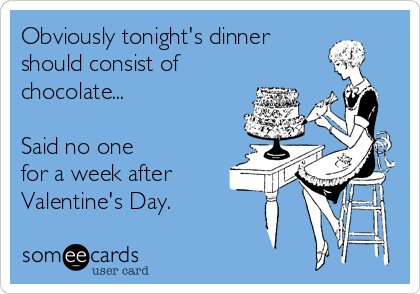 Obviously tonight's dinner should consist of chocolate...  Said no one for a week after Valentine's Day.