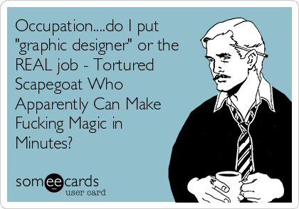 "Occupation....do I put ""graphic designer"" or the REAL job - Tortured Scapegoat Who Apparently Can Make Fucking Magic in Minutes?"