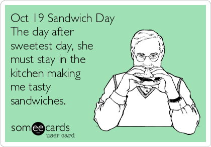 Oct 19 Sandwich Day The day after sweetest day, she must stay in the kitchen making me tasty sandwiches.