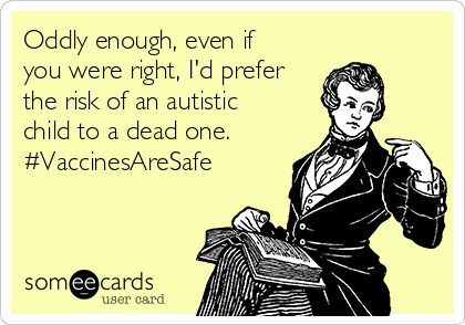 Oddly enough, even if you were right, I'd prefer the risk of an autistic child to a dead one. #VaccinesAreSafe