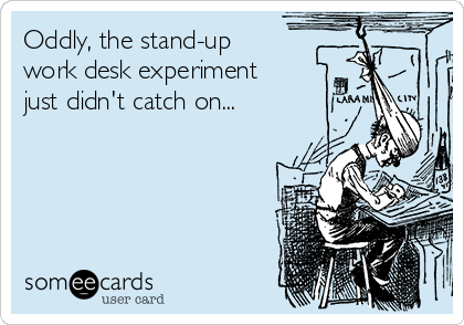 Oddly, the stand-up work desk experiment  just didn't catch on...