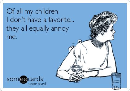 Of all my children I don't have a favorite... they all equally annoy me.
