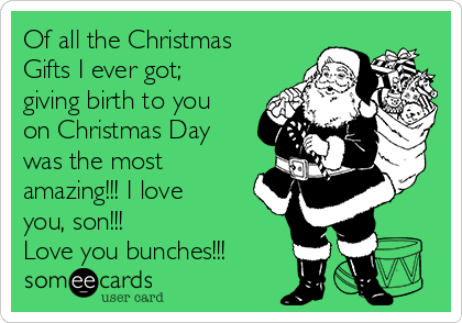 Of all the Christmas Gifts I ever got; giving birth to you on Christmas Day was the most amazing!!! I love you, son!!!  Love you bunches!!!