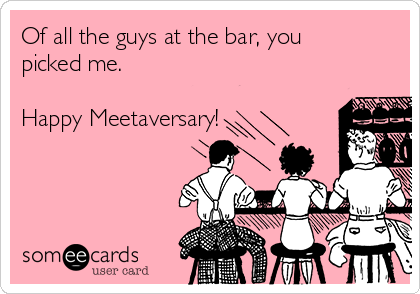 Of all the guys at the bar, you picked me.  Happy Meetaversary!