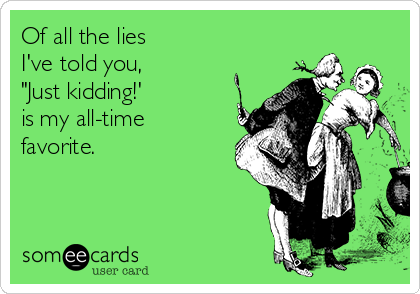"""Of all the lies  I've told you,  """"Just kidding!'  is my all-time favorite."""