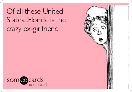 Of all these United States...Florida is the crazy ex-girlfriend.