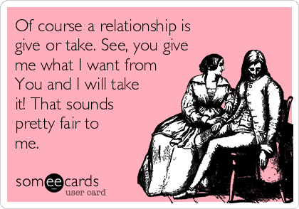 Of course a relationship is  give or take. See, you give me what I want from You and I will take it! That sounds pretty fair to me.