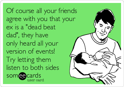 """Of course all your friends agree with you that your ex is a """"dead beat dad"""", they have only heard all your version of events! Try letting them listen to both sides"""