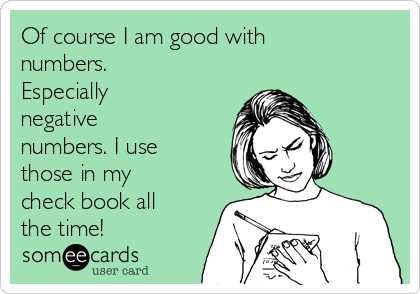 Of course I am good with numbers. Especially negative numbers. I use those in my check book all the time!