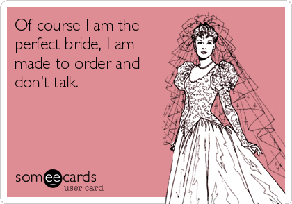 Of course I am the perfect bride, I am made to order and don't talk.