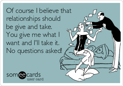 Of course I believe that relationships should be give and take. You give me what I want and I'll take it. No questions asked!
