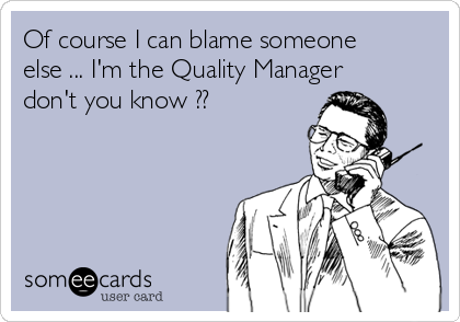 Of course I can blame someone else ... I'm the Quality Manager don't you know ??