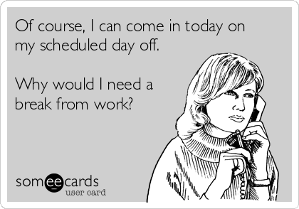 Of course, I can come in today on my scheduled day off.  Why would I need a break from work?