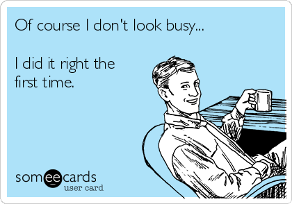 Of course I don't look busy...  I did it right the first time.