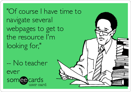 """""""Of course I have time to navigate several webpages to get to the resource I'm looking for,""""  -- No teacher ever"""