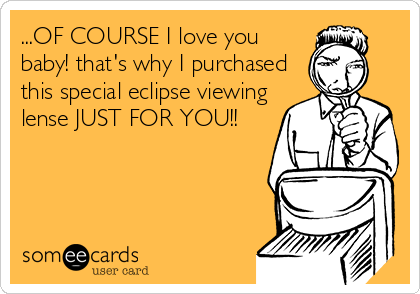 ...OF COURSE I love you baby! that's why I purchased this special eclipse viewing lense JUST FOR YOU!!