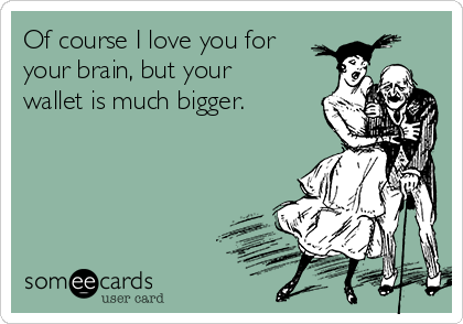 Of course I love you for your brain, but your wallet is much bigger.