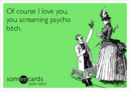 Of course I love you, you screaming psycho bitch.