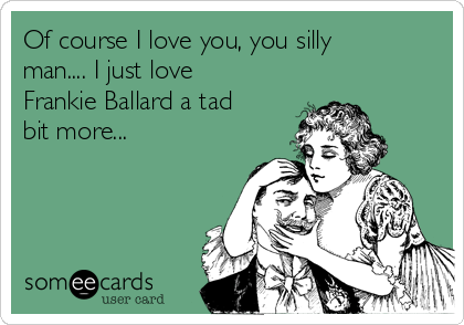 Of course I love you, you silly man.... I just love Frankie Ballard a tad bit more...