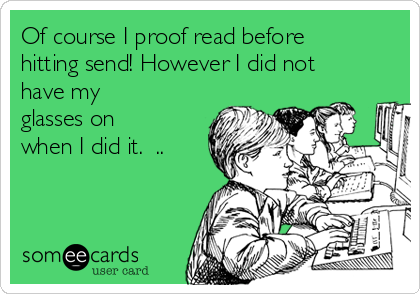 Of course I proof read before hitting send! However I did not have my glasses on when I did it.  ..