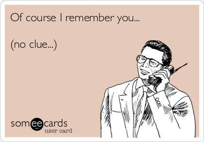 Of course I remember you...  (no clue...)