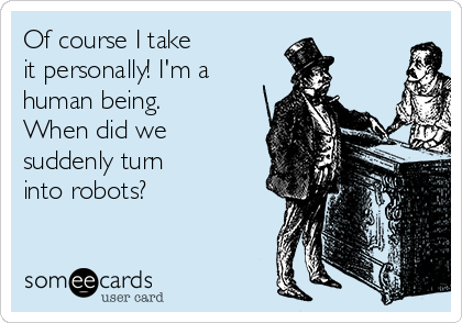 Of course I take  it personally! I'm a human being. When did we suddenly turn  into robots?