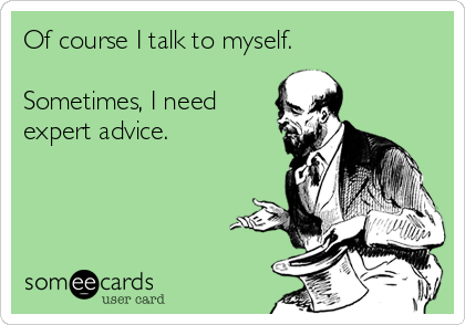 Of course I talk to myself.  Sometimes, I need expert advice.