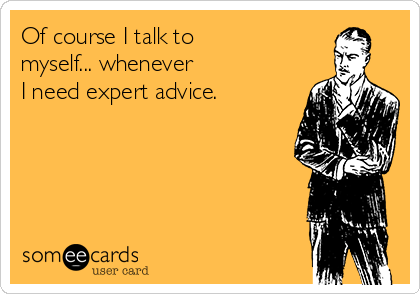 Of course I talk to myself... whenever  I need expert advice.