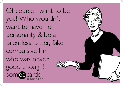 Of course I want to be you! Who wouldn't want to have no personality & be a talentless, bitter, fake compulsive liar who was never good enough!