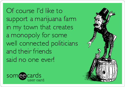 Of course I'd like to support a marijuana farm in my town that creates  a monopoly for some well connected politicians and their friends  said no one ever!