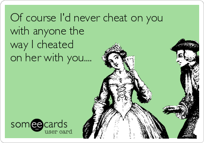 Of course I'd never cheat on you with anyone the way I cheated on her with you....