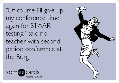 """Of course I'll give up my conference time again for STAAR testing,"" said no teacher with second period conference at the Burg."