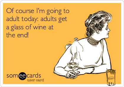Of course I'm going to adult today: adults get a glass of wine at the end!