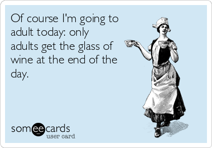 Of course I'm going to adult today: only adults get the glass of wine at the end of the day.