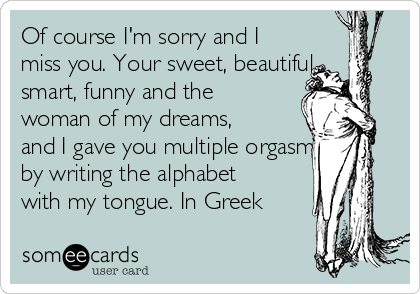 Of course I'm sorry and I miss you. Your sweet, beautiful, smart, funny and the woman of my dreams, and I gave you multiple orgasms by writing the alphabet with my tongue. In Greek