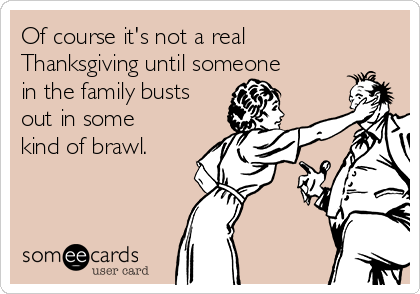 Of course it's not a real Thanksgiving until someone in the family busts out in some kind of brawl.