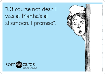 """Of course not dear. I was at Martha's all afternoon. I promise""."