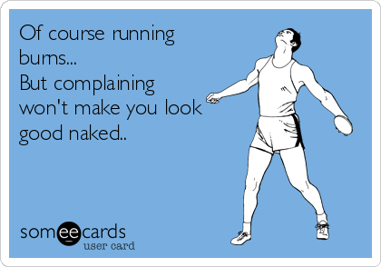 Of course running burns... But complaining won't make you look  good naked..