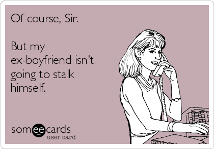 Of course, Sir.  But my ex-boyfriend isn't going to stalk himself.
