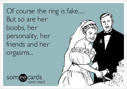 Of course the ring is fake..... But so are her boobs, her personality, her friends and her orgasms...