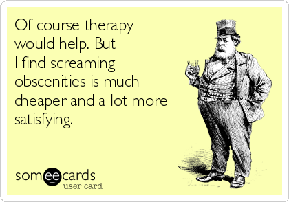 Of course therapy  would help. But  I find screaming obscenities is much cheaper and a lot more satisfying.