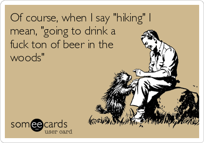 "Of course, when I say ""hiking"" I mean, ""going to drink a fuck ton of beer in the woods"""