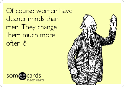 Of course women have  cleaner minds than men. They change them much more often