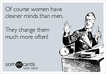 Of course women have cleaner minds than men.  They change them much more often!