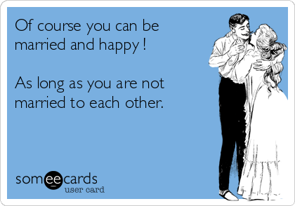 Of course you can be married and happy !   As long as you are not married to each other.