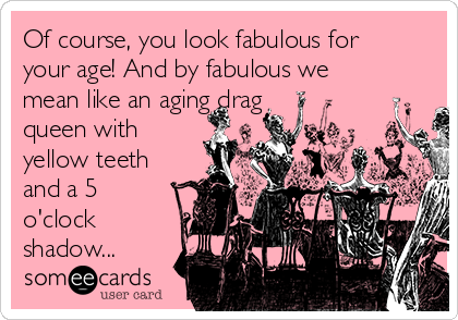 Of course, you look fabulous for your age! And by fabulous we mean like an aging drag queen with yellow teeth and a 5 o'clock shadow...