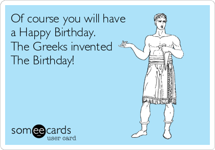 Of course you will have a Happy Birthday.  The Greeks invented The Birthday!